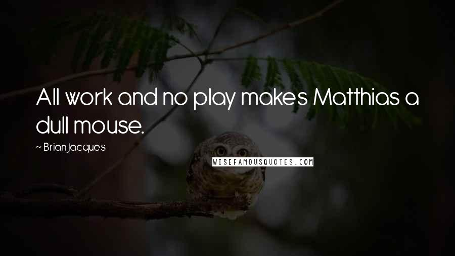 Brian Jacques quotes: All work and no play makes Matthias a dull mouse.