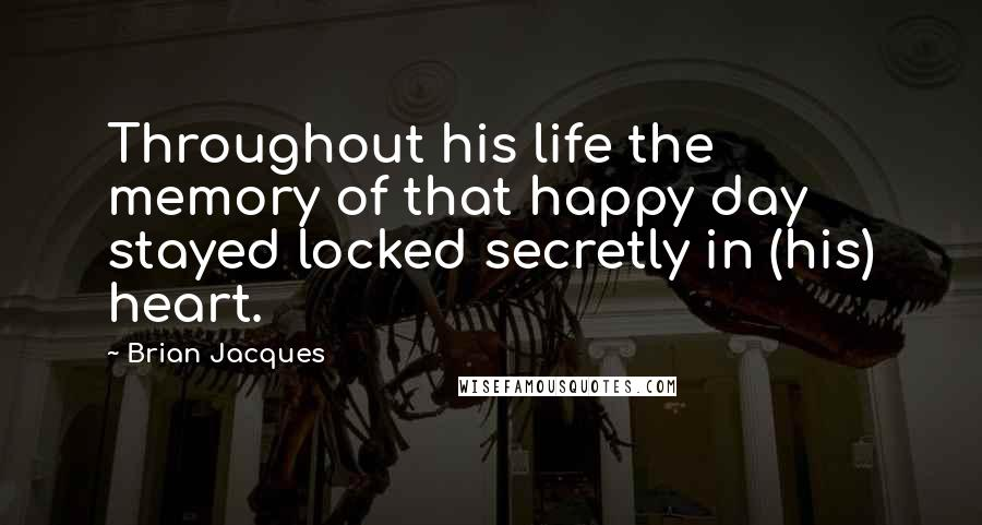 Brian Jacques quotes: Throughout his life the memory of that happy day stayed locked secretly in (his) heart.