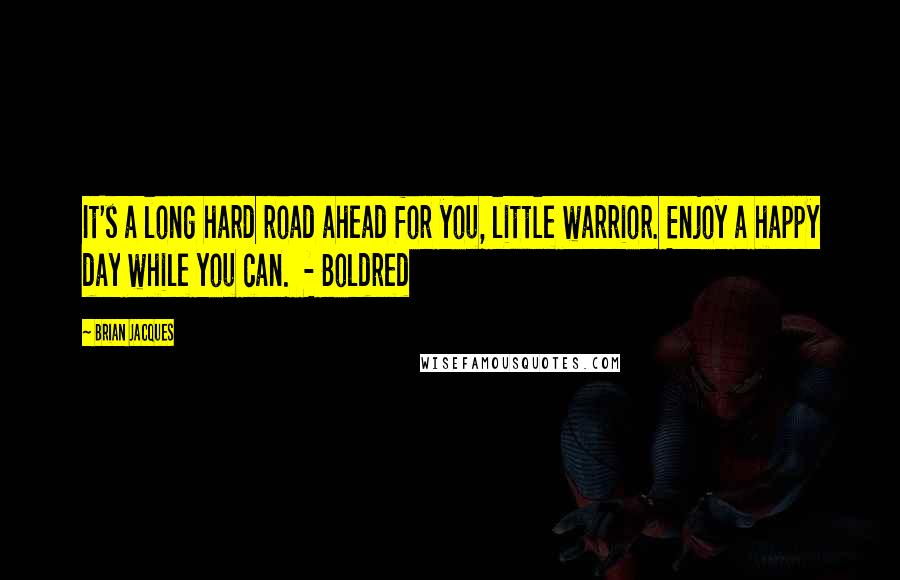 Brian Jacques quotes: It's a long hard road ahead for you, little warrior. Enjoy a happy day while you can. - Boldred