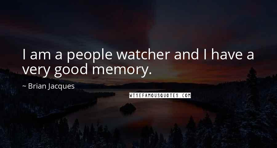 Brian Jacques quotes: I am a people watcher and I have a very good memory.