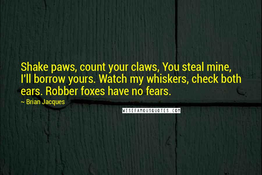 Brian Jacques quotes: Shake paws, count your claws, You steal mine, I'll borrow yours. Watch my whiskers, check both ears. Robber foxes have no fears.