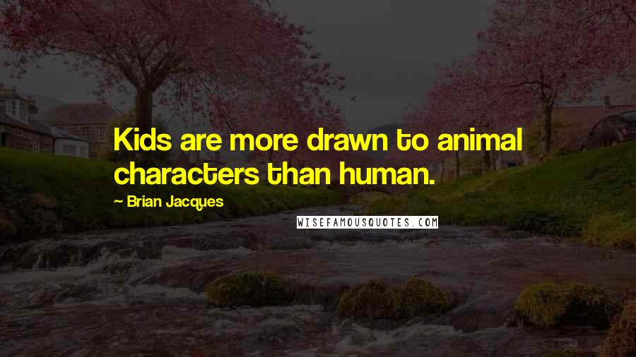 Brian Jacques quotes: Kids are more drawn to animal characters than human.