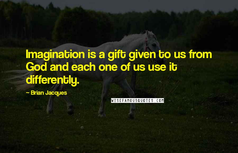 Brian Jacques quotes: Imagination is a gift given to us from God and each one of us use it differently.