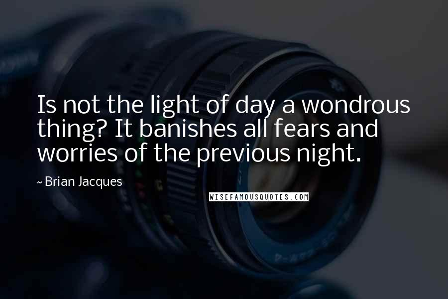 Brian Jacques quotes: Is not the light of day a wondrous thing? It banishes all fears and worries of the previous night.