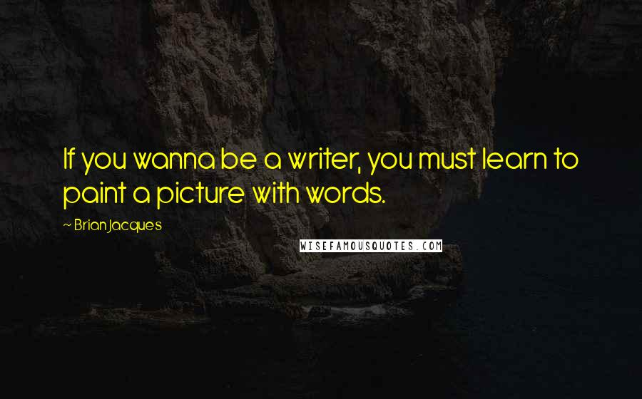 Brian Jacques quotes: If you wanna be a writer, you must learn to paint a picture with words.