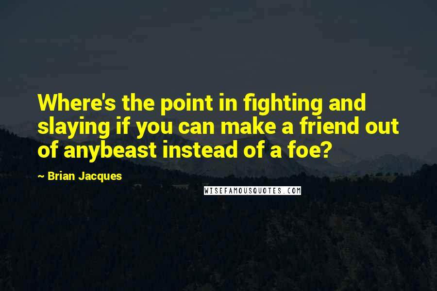 Brian Jacques quotes: Where's the point in fighting and slaying if you can make a friend out of anybeast instead of a foe?