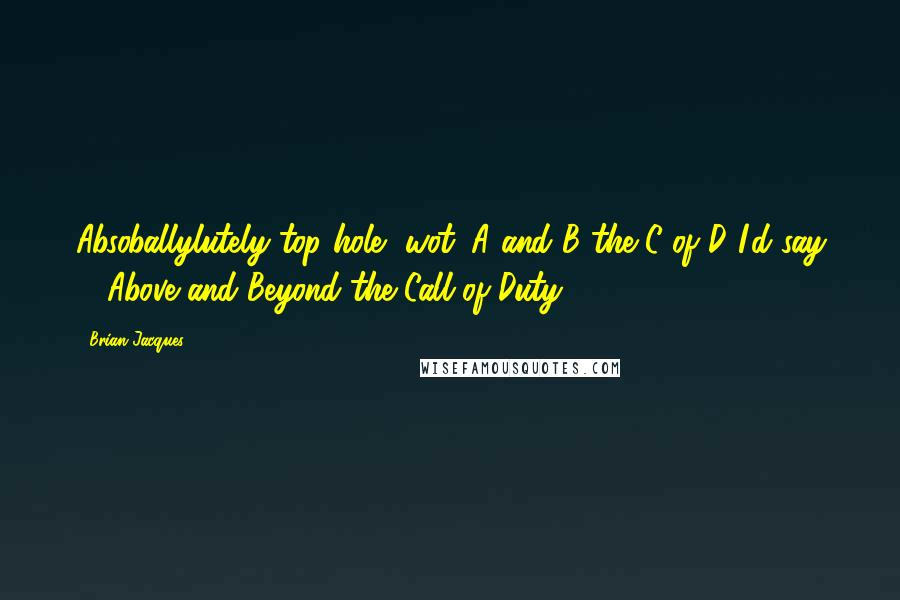Brian Jacques quotes: Absoballylutely top hole, wot. A and B the C of D I'd say ... Above and Beyond the Call of Duty.