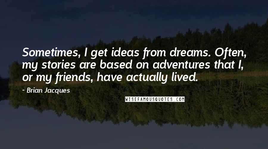 Brian Jacques quotes: Sometimes, I get ideas from dreams. Often, my stories are based on adventures that I, or my friends, have actually lived.