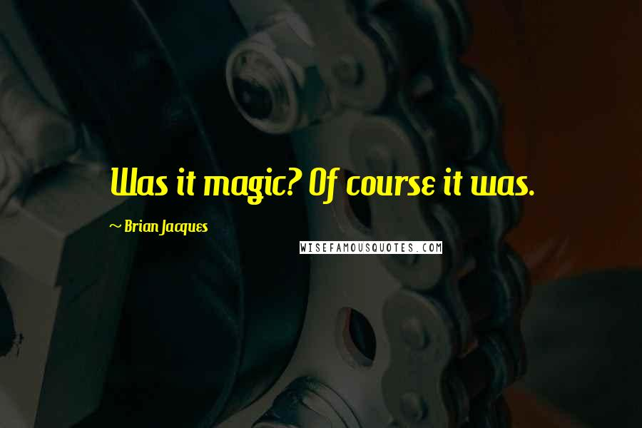 Brian Jacques quotes: Was it magic? Of course it was.