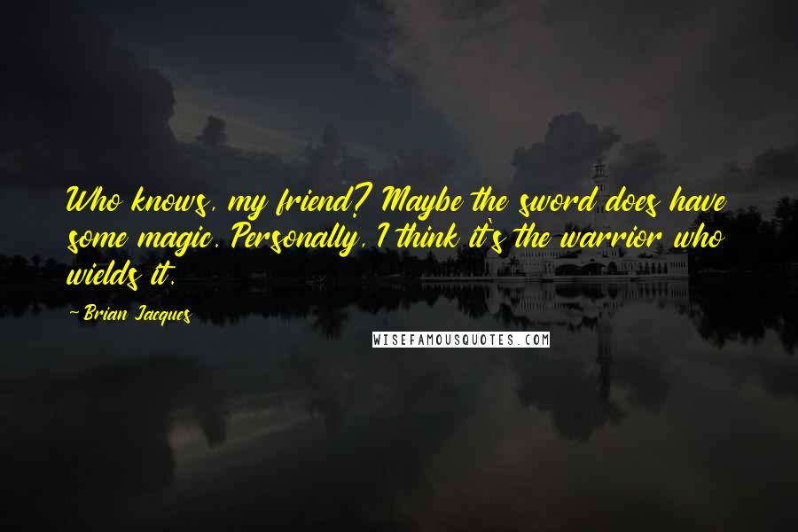 Brian Jacques quotes: Who knows, my friend? Maybe the sword does have some magic. Personally, I think it's the warrior who wields it.