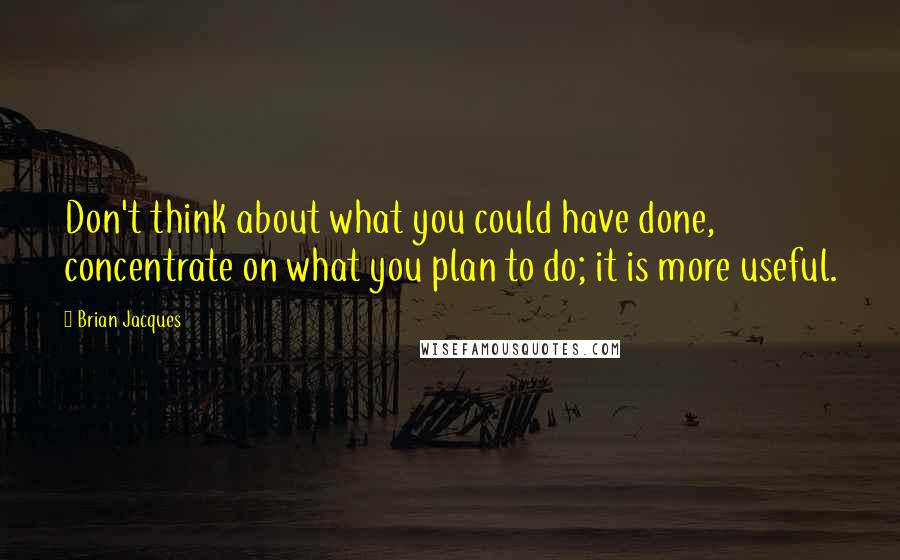 Brian Jacques quotes: Don't think about what you could have done, concentrate on what you plan to do; it is more useful.