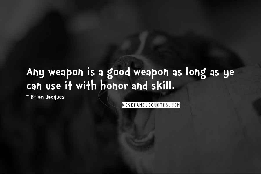 Brian Jacques quotes: Any weapon is a good weapon as long as ye can use it with honor and skill.