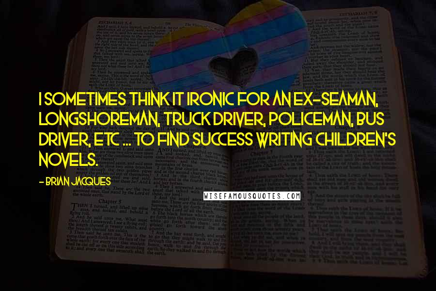 Brian Jacques quotes: I sometimes think it ironic for an ex-seaman, longshoreman, truck driver, policeman, bus driver, etc ... to find success writing children's novels.