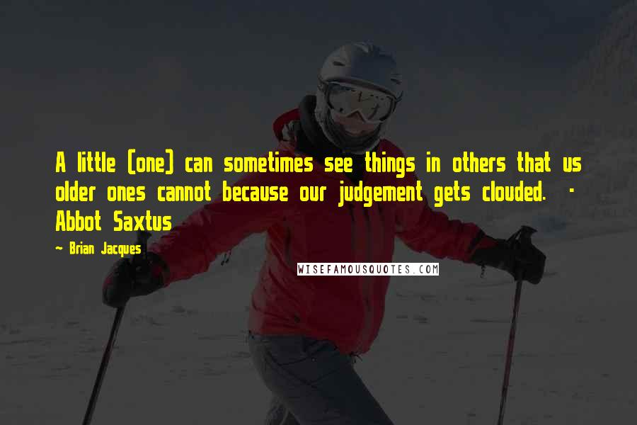Brian Jacques quotes: A little (one) can sometimes see things in others that us older ones cannot because our judgement gets clouded. - Abbot Saxtus