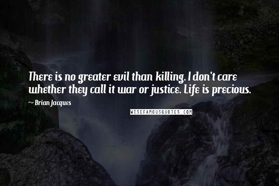 Brian Jacques quotes: There is no greater evil than killing. I don't care whether they call it war or justice. Life is precious.