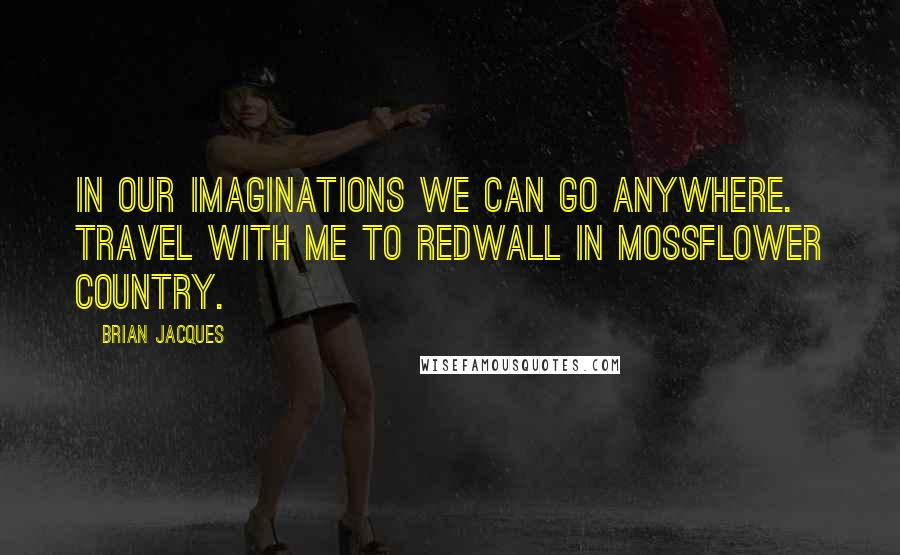 Brian Jacques quotes: In our imaginations we can go anywhere. Travel with me to Redwall in Mossflower country.