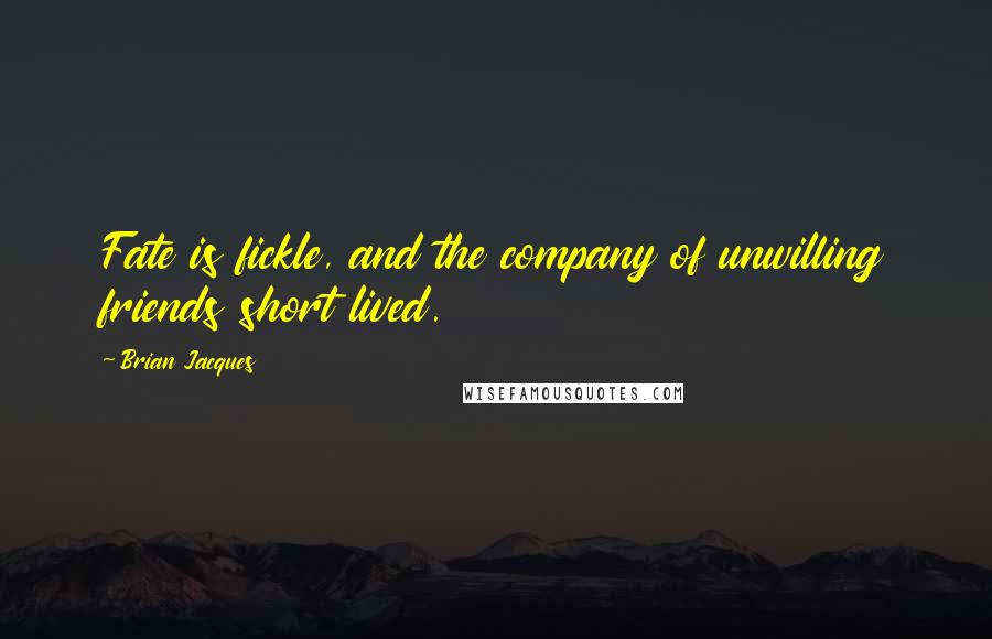 Brian Jacques quotes: Fate is fickle, and the company of unwilling friends short lived.