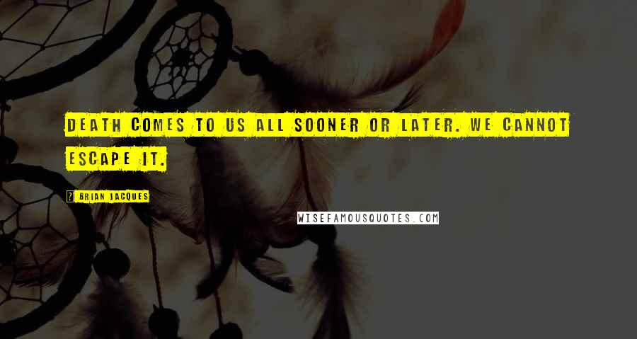 Brian Jacques quotes: Death comes to us all sooner or later. We cannot escape it.