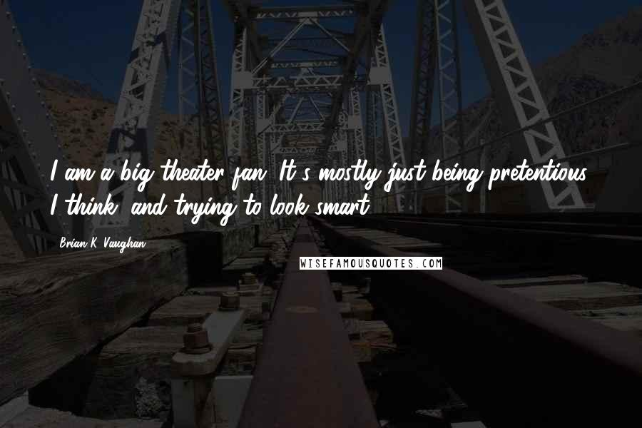 Brian K. Vaughan quotes: I am a big theater fan. It's mostly just being pretentious, I think, and trying to look smart.