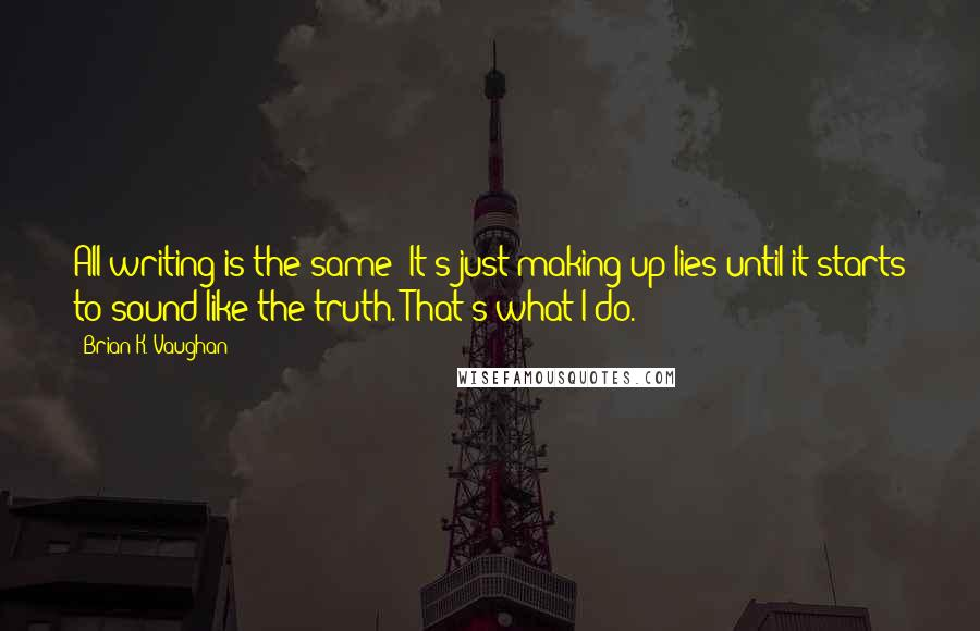 Brian K. Vaughan quotes: All writing is the same: It's just making up lies until it starts to sound like the truth. That's what I do.