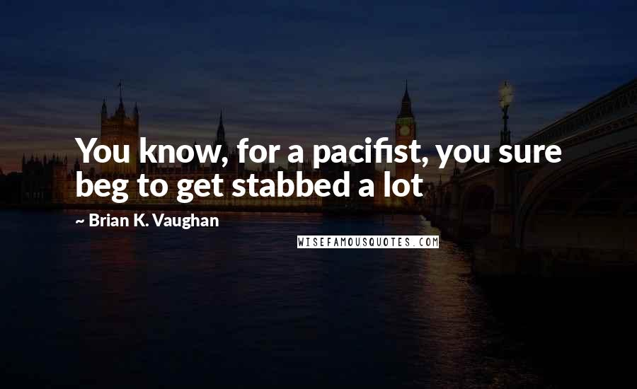 Brian K. Vaughan quotes: You know, for a pacifist, you sure beg to get stabbed a lot