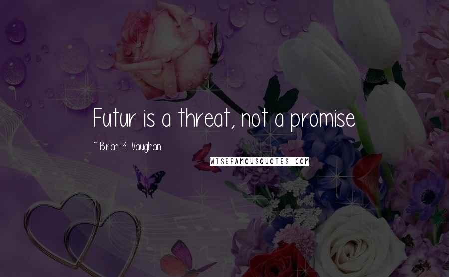 Brian K. Vaughan quotes: Futur is a threat, not a promise