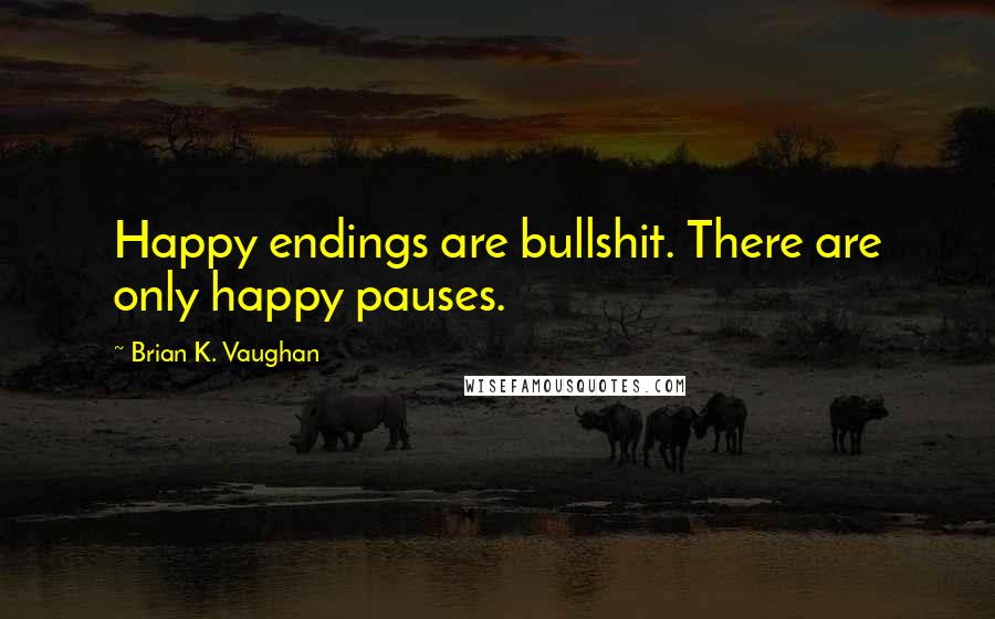 Brian K. Vaughan quotes: Happy endings are bullshit. There are only happy pauses.