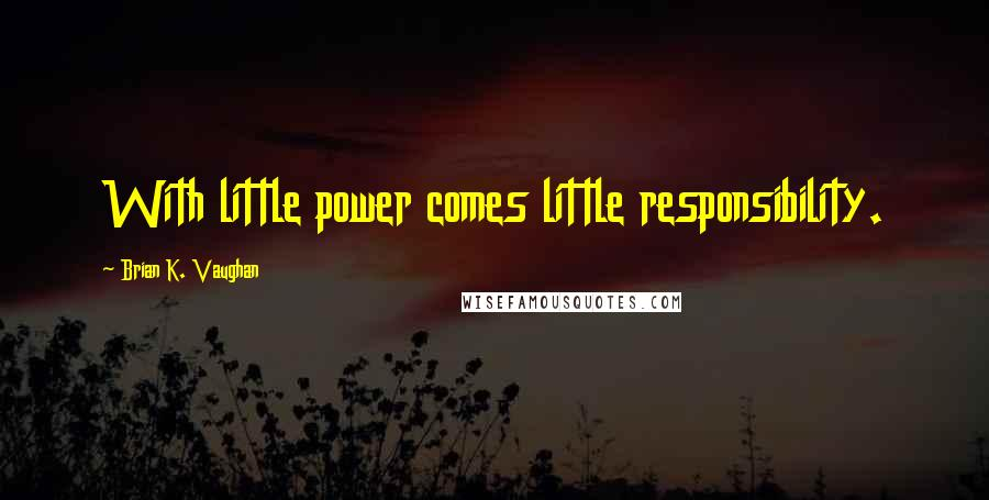 Brian K. Vaughan quotes: With little power comes little responsibility.
