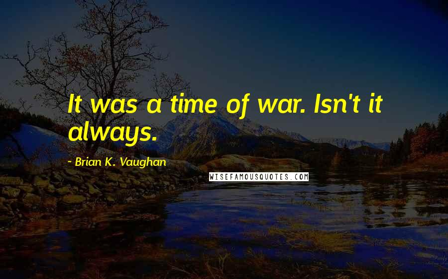 Brian K. Vaughan quotes: It was a time of war. Isn't it always.