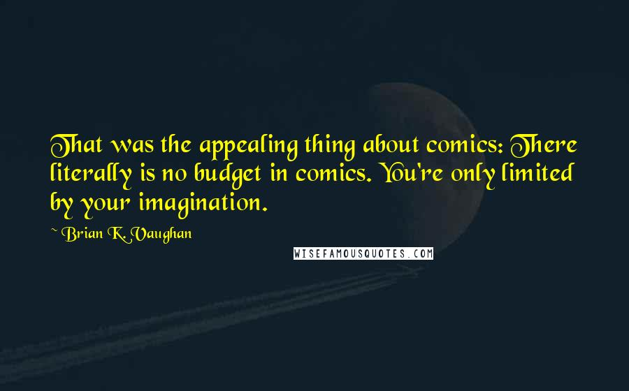 Brian K. Vaughan quotes: That was the appealing thing about comics: There literally is no budget in comics. You're only limited by your imagination.