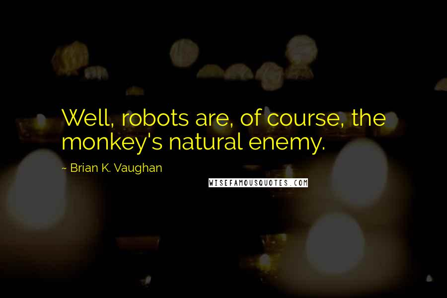 Brian K. Vaughan quotes: Well, robots are, of course, the monkey's natural enemy.