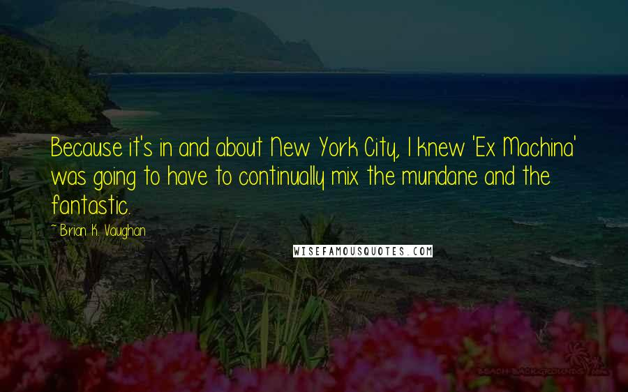 Brian K. Vaughan quotes: Because it's in and about New York City, I knew 'Ex Machina' was going to have to continually mix the mundane and the fantastic.