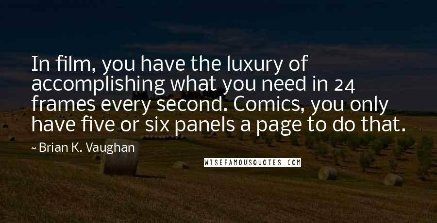 Brian K. Vaughan quotes: In film, you have the luxury of accomplishing what you need in 24 frames every second. Comics, you only have five or six panels a page to do that.