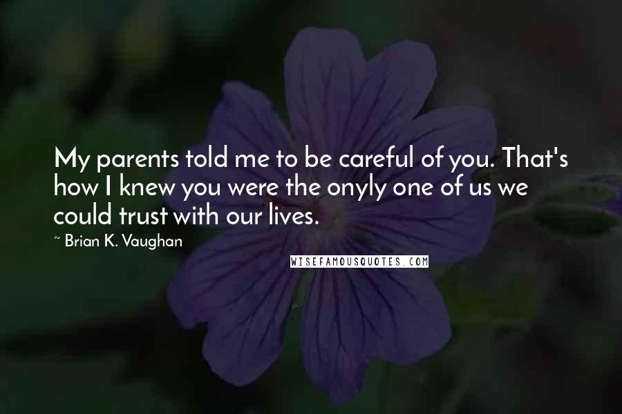 Brian K. Vaughan quotes: My parents told me to be careful of you. That's how I knew you were the onyly one of us we could trust with our lives.