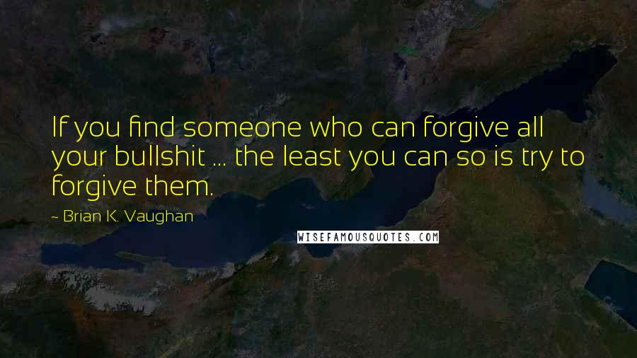 Brian K. Vaughan quotes: If you find someone who can forgive all your bullshit ... the least you can so is try to forgive them.