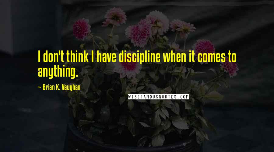 Brian K. Vaughan quotes: I don't think I have discipline when it comes to anything.