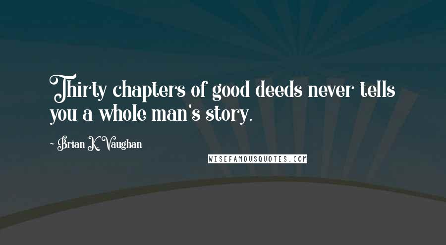 Brian K. Vaughan quotes: Thirty chapters of good deeds never tells you a whole man's story.