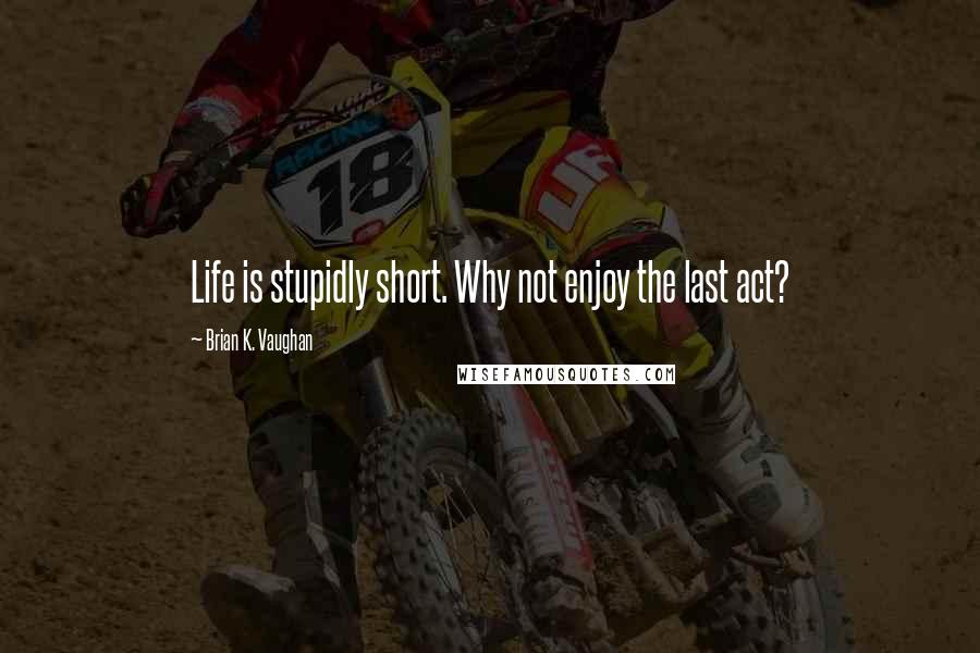 Brian K. Vaughan quotes: Life is stupidly short. Why not enjoy the last act?