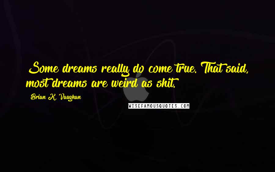 Brian K. Vaughan quotes: Some dreams really do come true. That said, most dreams are weird as shit.