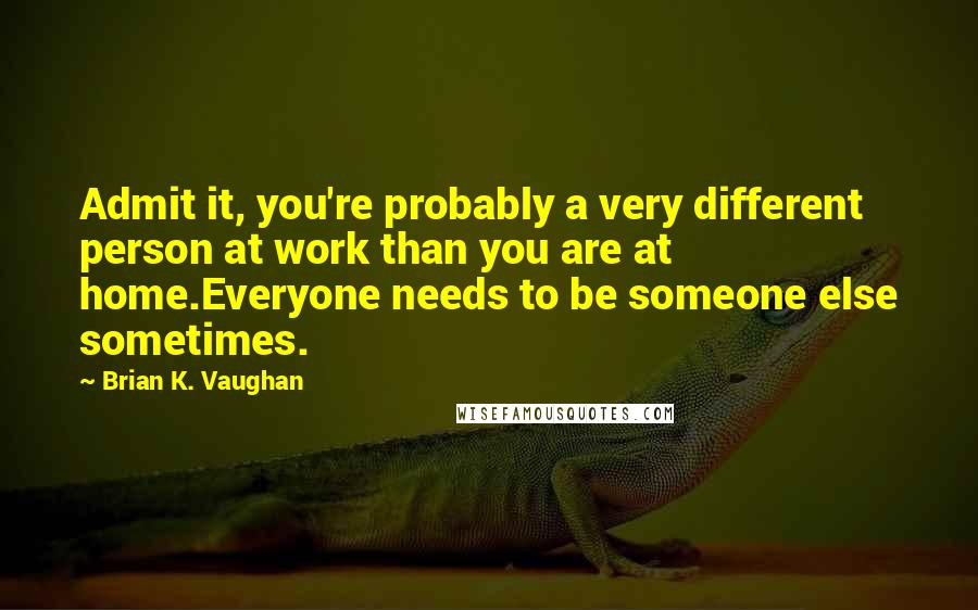 Brian K. Vaughan quotes: Admit it, you're probably a very different person at work than you are at home.Everyone needs to be someone else sometimes.