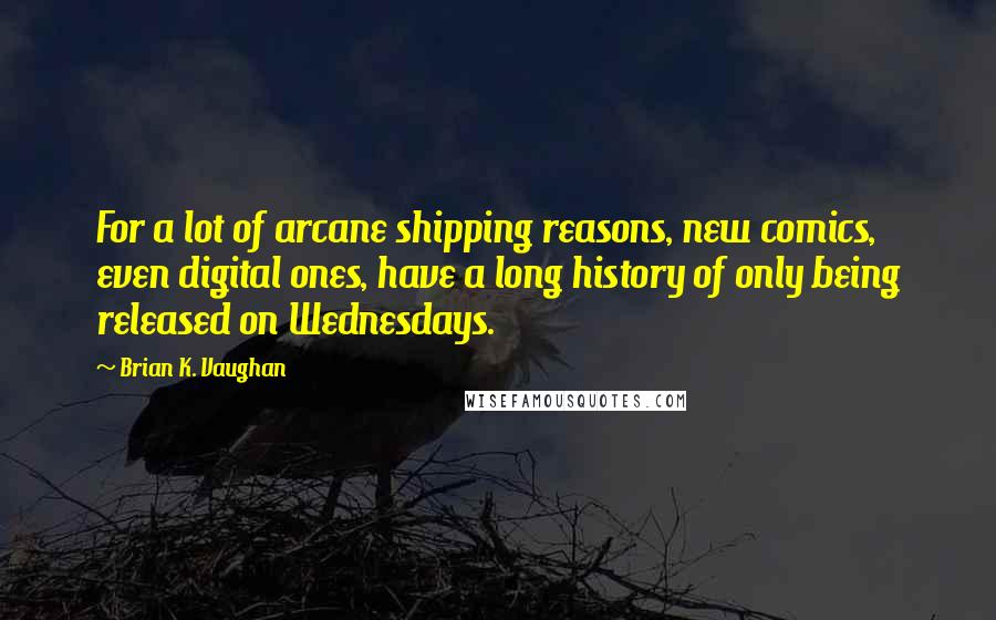 Brian K. Vaughan quotes: For a lot of arcane shipping reasons, new comics, even digital ones, have a long history of only being released on Wednesdays.