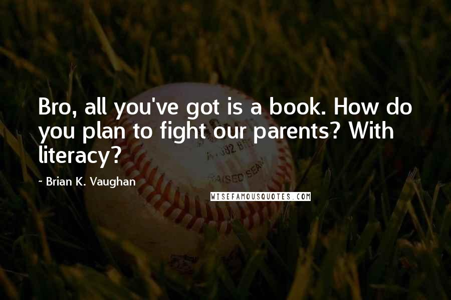 Brian K. Vaughan quotes: Bro, all you've got is a book. How do you plan to fight our parents? With literacy?