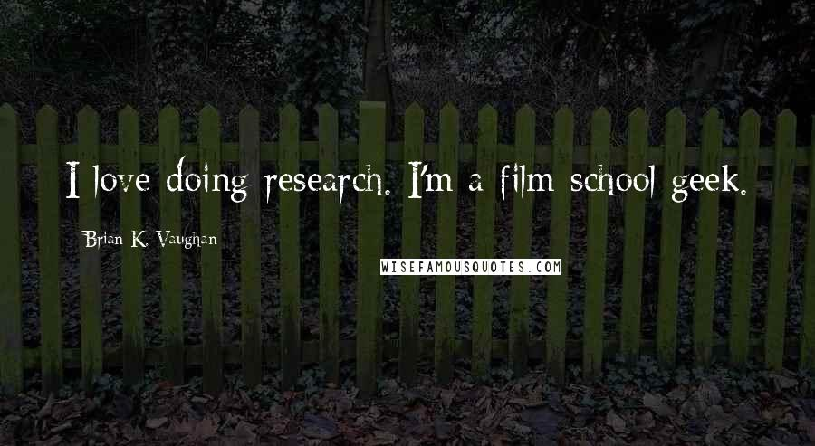 Brian K. Vaughan quotes: I love doing research. I'm a film-school geek.