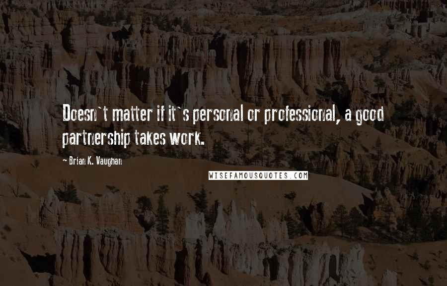 Brian K. Vaughan quotes: Doesn't matter if it's personal or professional, a good partnership takes work.