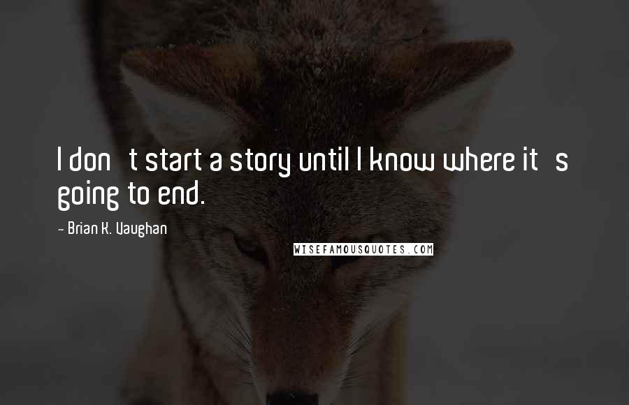 Brian K. Vaughan quotes: I don't start a story until I know where it's going to end.