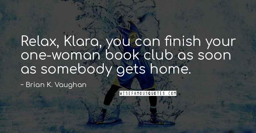 Brian K. Vaughan quotes: Relax, Klara, you can finish your one-woman book club as soon as somebody gets home.