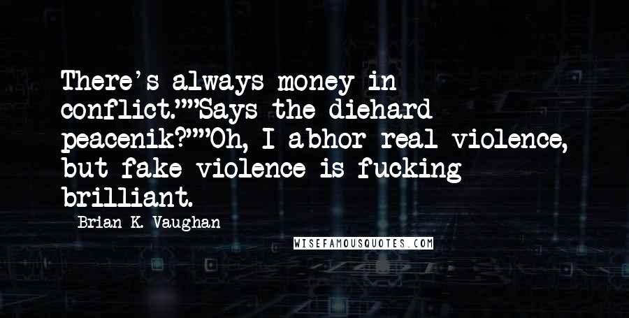 "Brian K. Vaughan quotes: There's always money in conflict.""""Says the diehard peacenik?""""Oh, I abhor real violence, but fake violence is fucking brilliant."