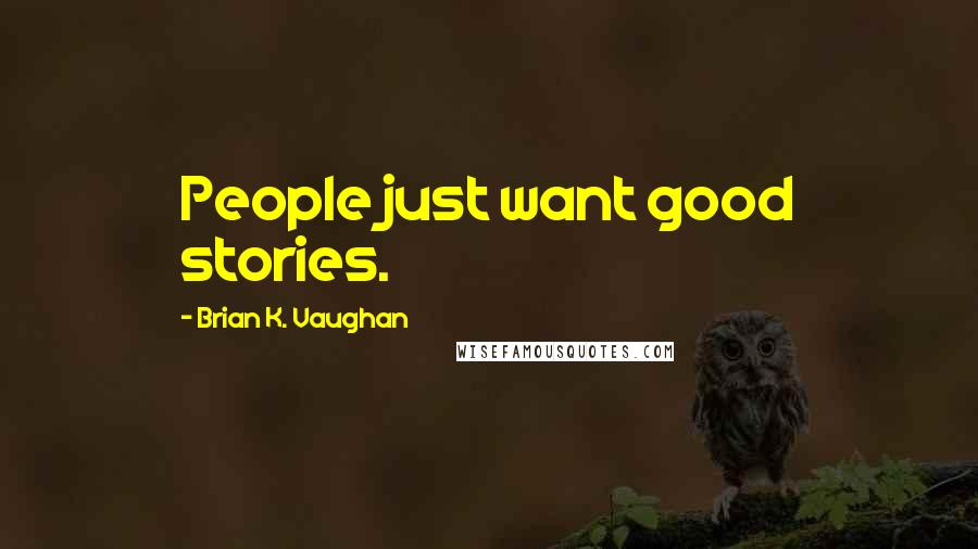 Brian K. Vaughan quotes: People just want good stories.