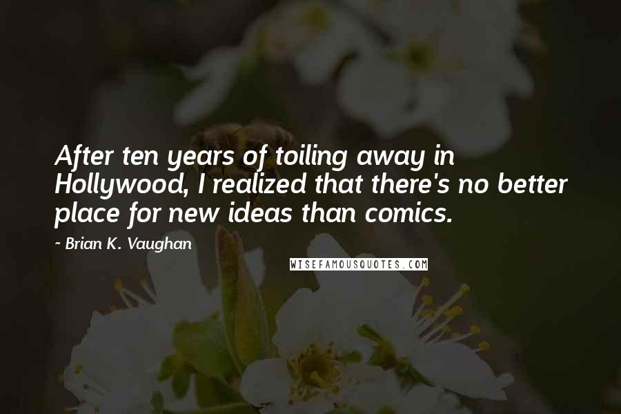 Brian K. Vaughan quotes: After ten years of toiling away in Hollywood, I realized that there's no better place for new ideas than comics.