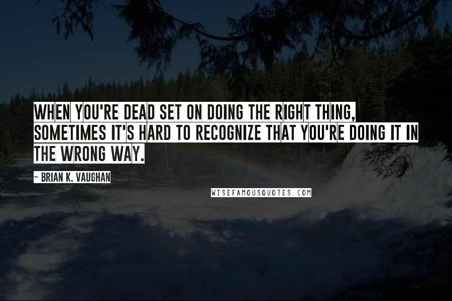 Brian K. Vaughan quotes: When you're dead set on doing the right thing, sometimes it's hard to recognize that you're doing it in the wrong way.